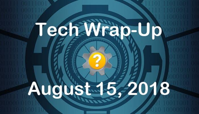 Tech Wrap-Up 8-15-2018