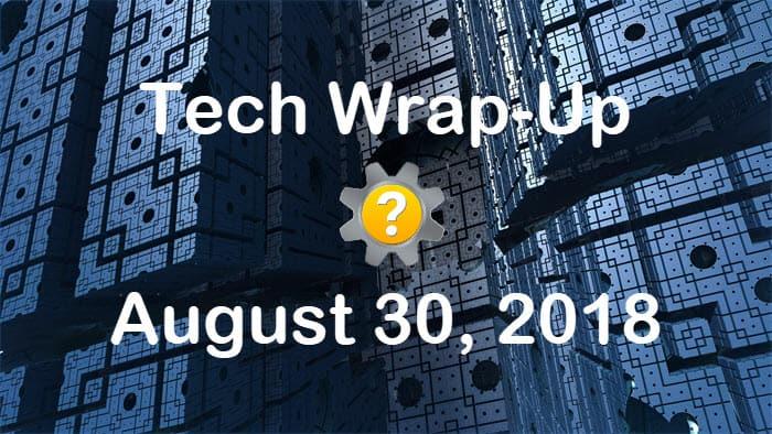 Tech Wrap-Up 8-30-2018