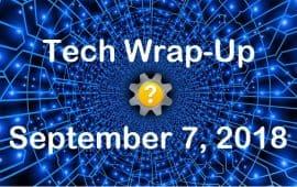 Tech Wrap-Up 9-7-2018
