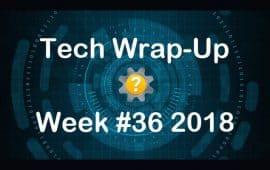 Tech Wrap-Up Week 36 2018