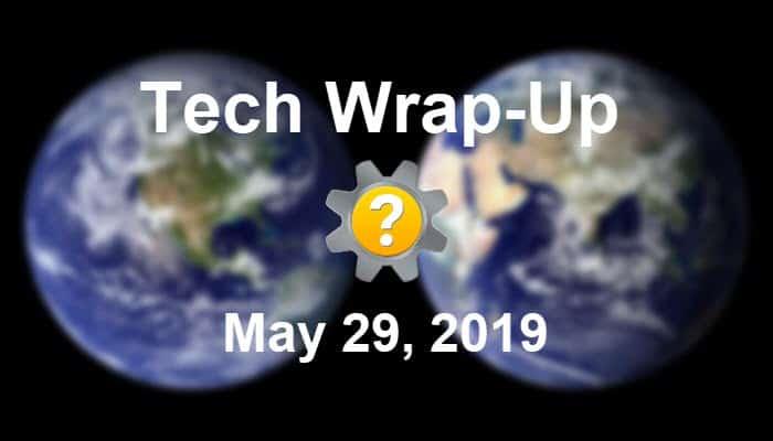 Tech Wrap-Up 5-29-2019