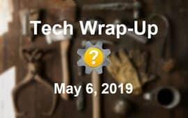 Tech Wrap-Up 5-6-2019