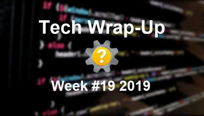 Tech Wrap-Up Week 19 2019